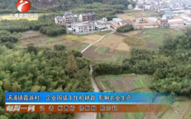 汤浦镇霞越村:企业围墙卡住机耕路 影响农业生产
