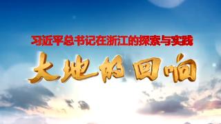 专题·《大地的回响——习近平总书记在浙江的探索与实践》
