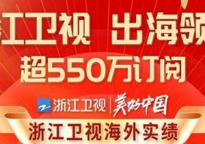 浙江卫视实力提升国际传播力,展示真实、立体、美好的中国
