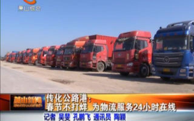 传化公路港:春节不打烊 为物流服务24小时在线