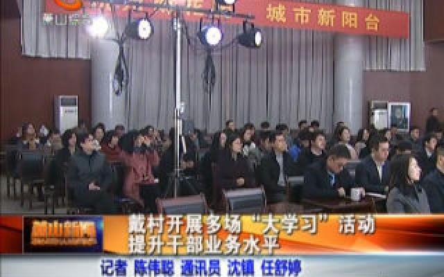 """戴村開展多場""""大學習""""活動 提升干部業務水平"""