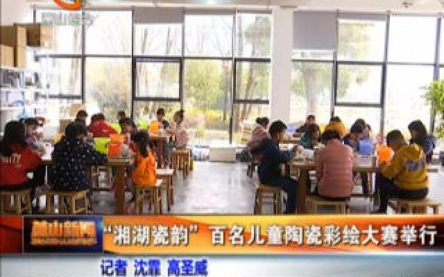 """""""湘湖瓷韻""""百名兒童陶瓷彩繪大賽舉行"""