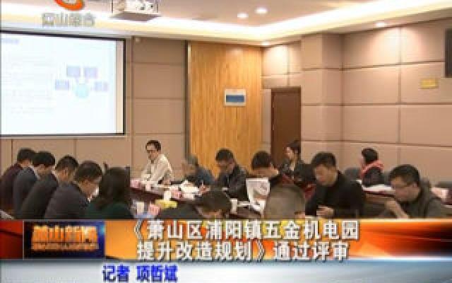 《蕭山區浦陽鎮五金機電園提升改造規劃》通過評審