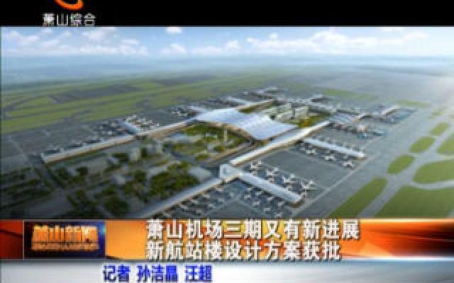 萧山机场三期又有新进展 新航站楼设计方?#23500;?#25209;