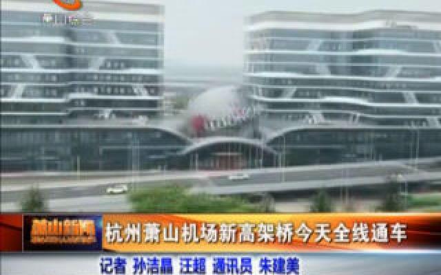杭州萧山机场新高架桥今天全线通车