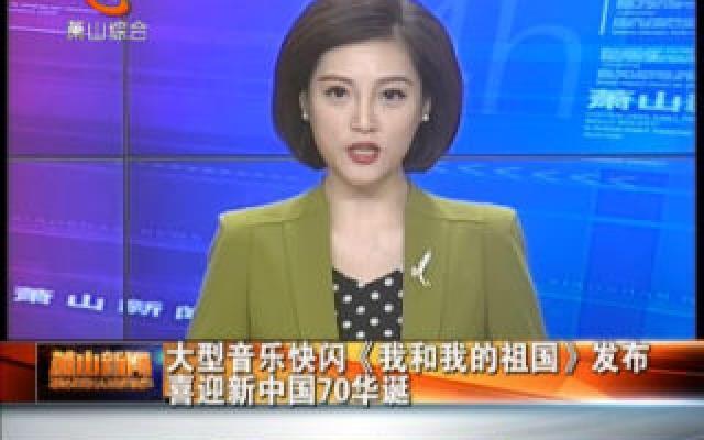 大型音乐快闪《我和我的祖国》发布 喜迎新中国70华诞