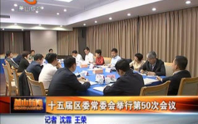 十五届区委常委会举行第50次会议