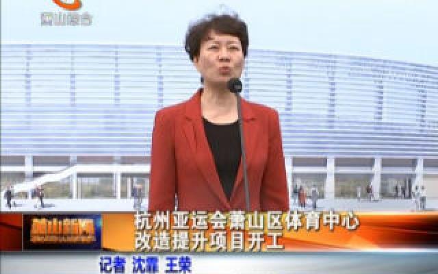 杭州亚运会萧山区杭州亚运会萧山区体育中心改造提升项目开工改造提升项目开工