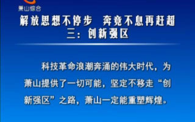 《解放思想不停步 奔竞不息再赶超?#20998;?#19977;:创新强区