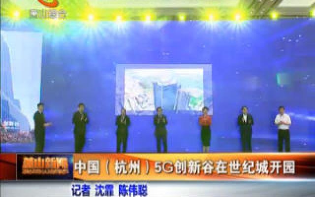 中国(杭州)5G创新谷在世?#32479;?#24320;园