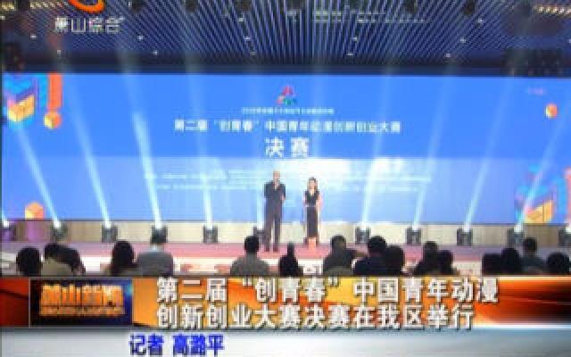 """第二届""""创青春""""中国青年动漫创新创业大赛决赛在我区举行"""