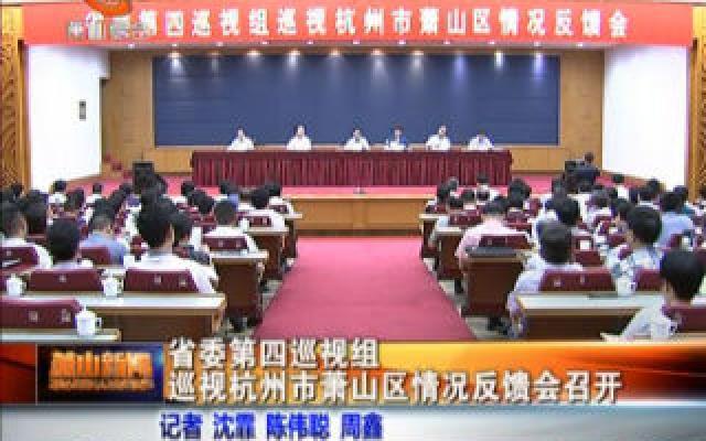省委第四巡视组巡视杭州市萧山区情况反馈会召开