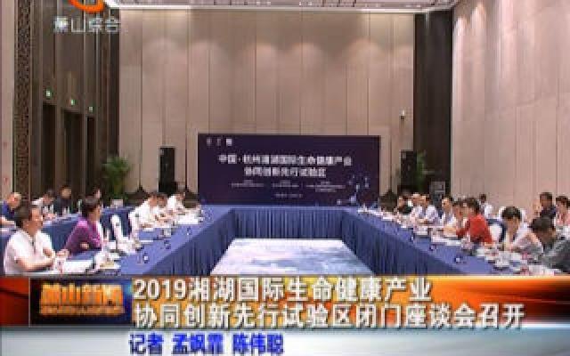 2019湘湖国际生命健康产业协同创新先行试验区闭门座谈会召开。