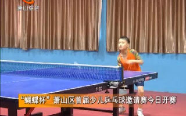 """""""蝴蝶杯""""萧山区首届少儿乒乓球邀请赛今日开赛"""
