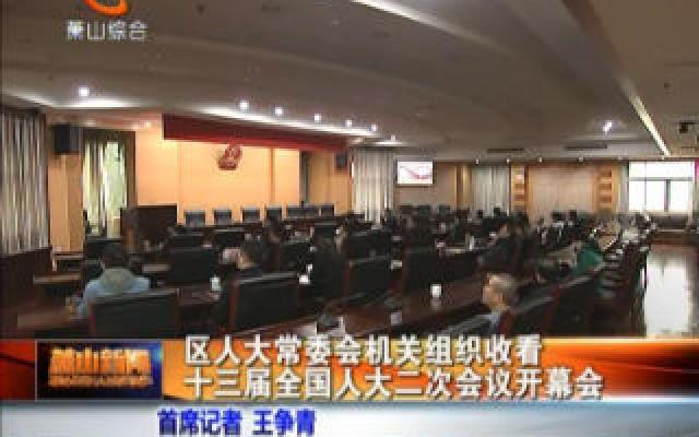 区人大常委会机关组织收看十三届全国人大二次会议开幕会