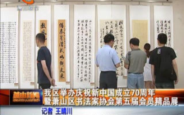 我区举办庆祝新中国成立70周年暨萧山区书法家协会第五届会?#26412;?#21697;展