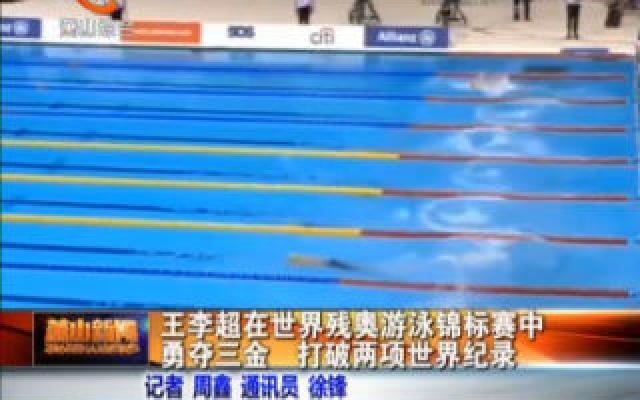 王李超在世界残奥游泳锦标赛中勇夺三金 打世界残奥游泳锦标赛破两项世界纪录