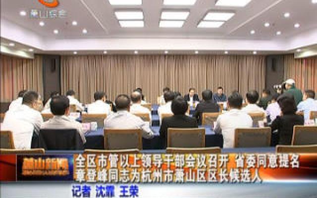广西快3间隔统计表,全区市管以上领导干部会议召开 省委同意提名章登峰同志为杭州市萧山区区长候选人