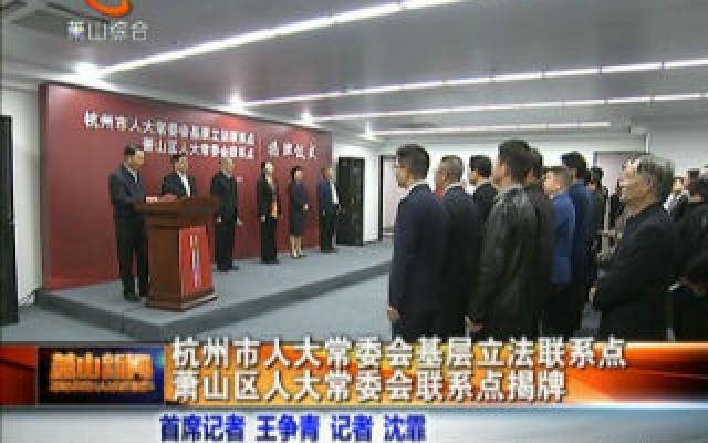 杭州市人大常委会基层立法联系点萧山区人大常委会联系点揭牌