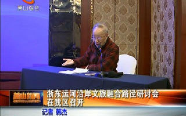 浙东运河沿岸文旅融合路径研讨会在我区召开