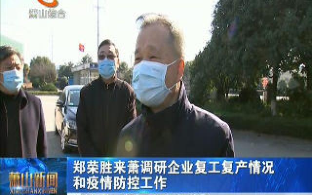 郑荣胜来萧调研企业复工复产情况和疫情防控工作