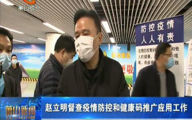 赵立明督查疫情防控和健康码推广应用工作