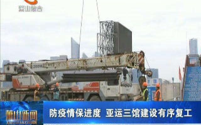 防疫情保进度 亚运三馆建设有序复工