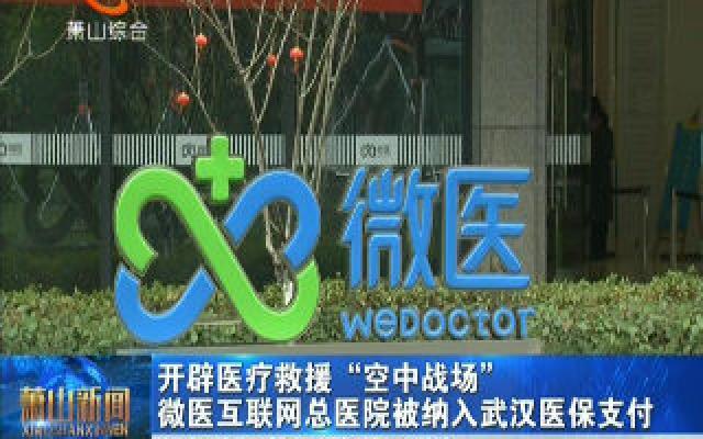 """开辟医疗救援""""空中战场"""" 微医互联网总医院被纳入武汉医保支付"""