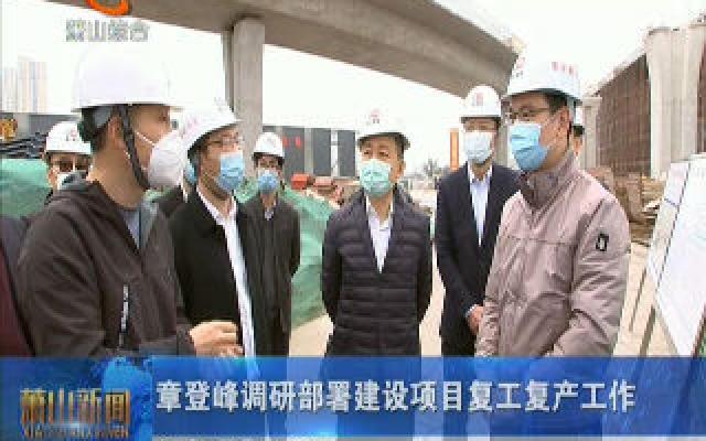 章登峰调研部署建设项目复工复产工作