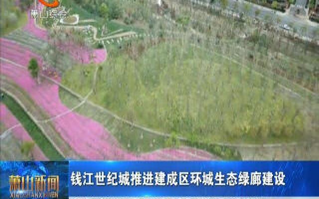 钱江世纪城推进建成区环城生态绿廊建设