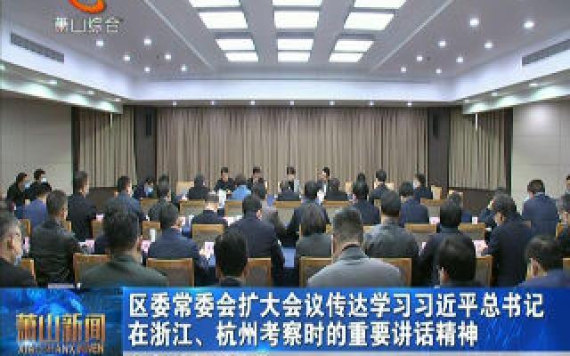 区委常委会扩大会议传达学习习近平总书记在浙江、杭州考察时的重要讲话精神