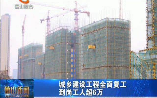 城乡建设工程全面复工 到岗工人超6万