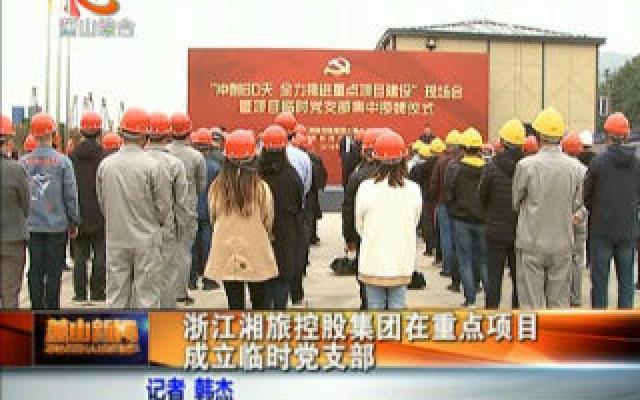 浙江湘旅控股集团在重点项目成立临时党支部